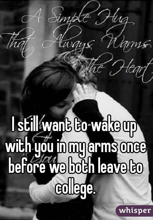 I still want to wake up with you in my arms once before we both leave to college.