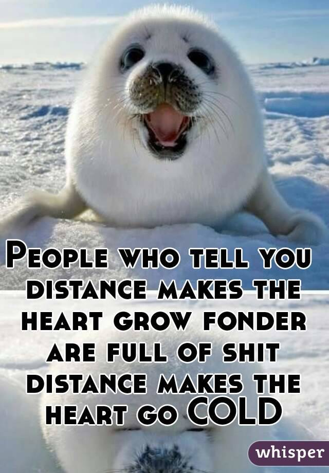 People who tell you distance makes the heart grow fonder are full of shit distance makes the heart go COLD