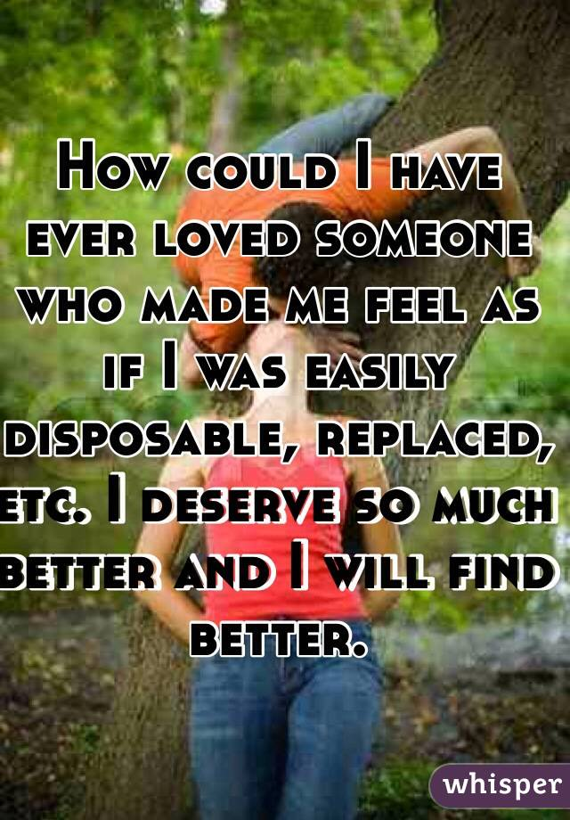 How could I have ever loved someone who made me feel as if I was easily disposable, replaced, etc. I deserve so much better and I will find better.