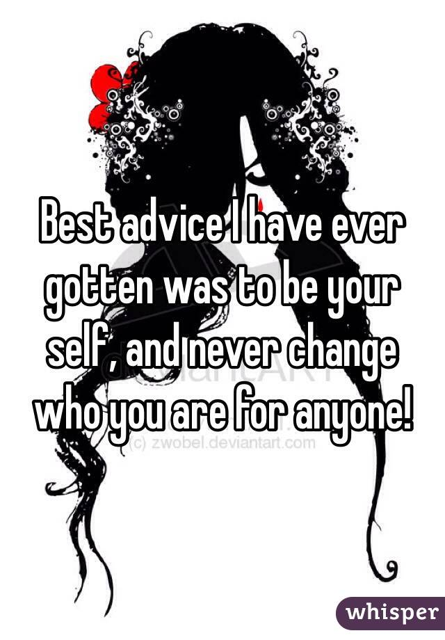 Best advice I have ever gotten was to be your self, and never change who you are for anyone!