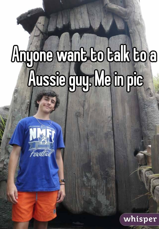 Anyone want to talk to a Aussie guy. Me in pic