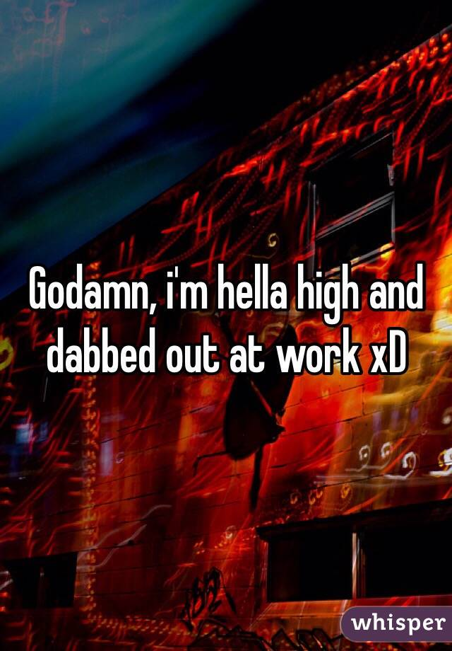 Godamn, i'm hella high and dabbed out at work xD