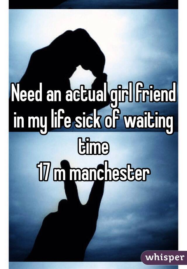 Need an actual girl friend in my life sick of waiting time  17 m manchester