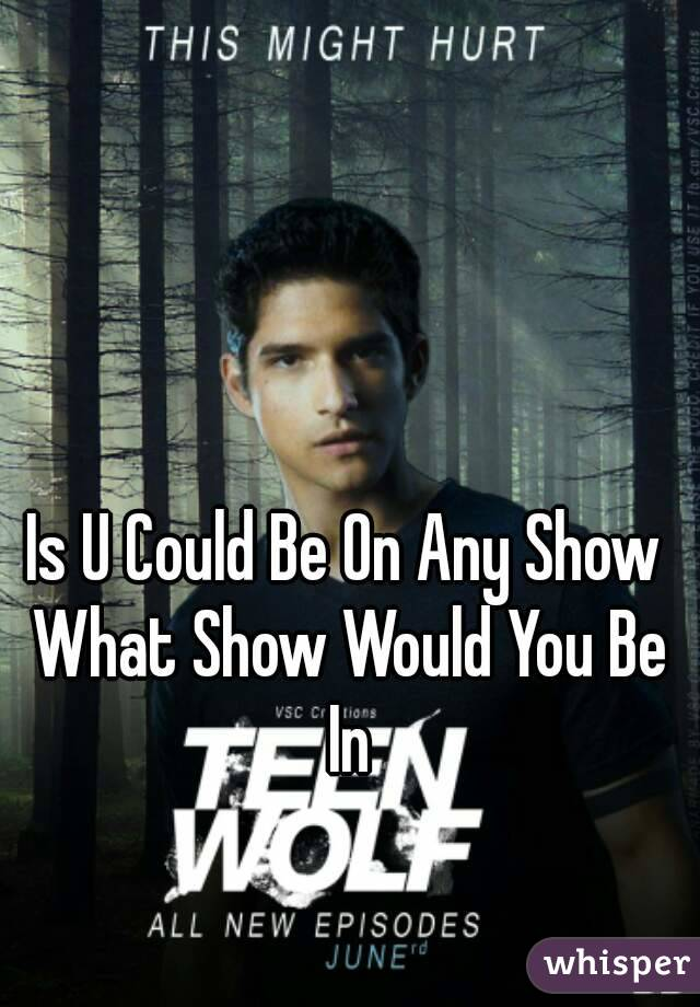 Is U Could Be On Any Show What Show Would You Be In