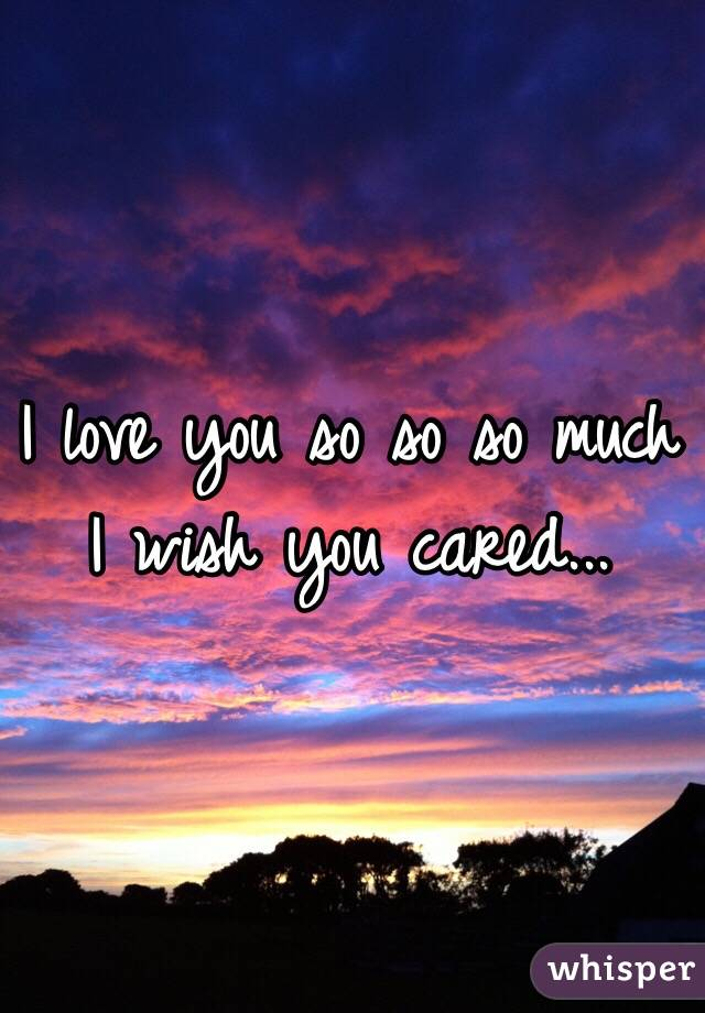 I love you so so so much I wish you cared...