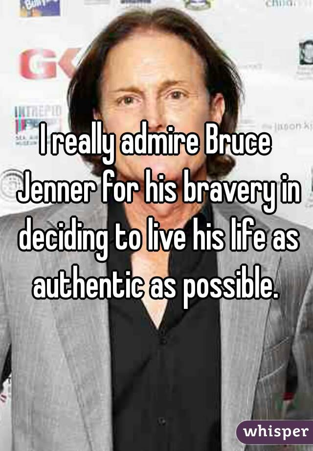 I really admire Bruce Jenner for his bravery in deciding to live his life as authentic as possible.