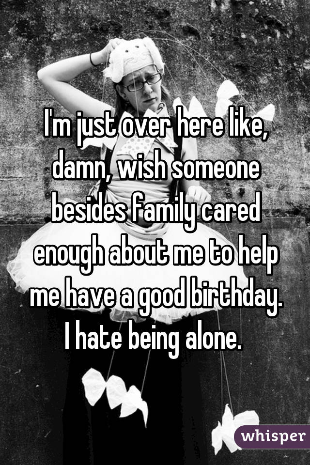 I'm just over here like, damn, wish someone besides family cared enough about me to help me have a good birthday. I hate being alone.
