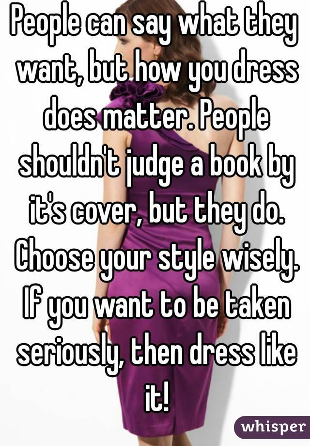 People can say what they want, but how you dress does matter. People shouldn't judge a book by it's cover, but they do. Choose your style wisely. If you want to be taken seriously, then dress like it!
