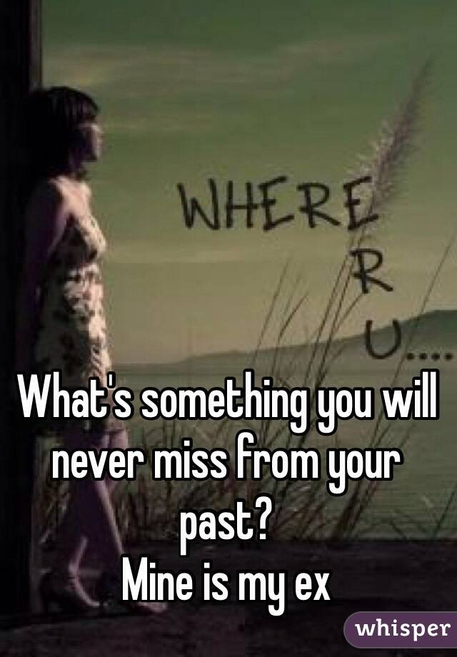 What's something you will never miss from your past?  Mine is my ex