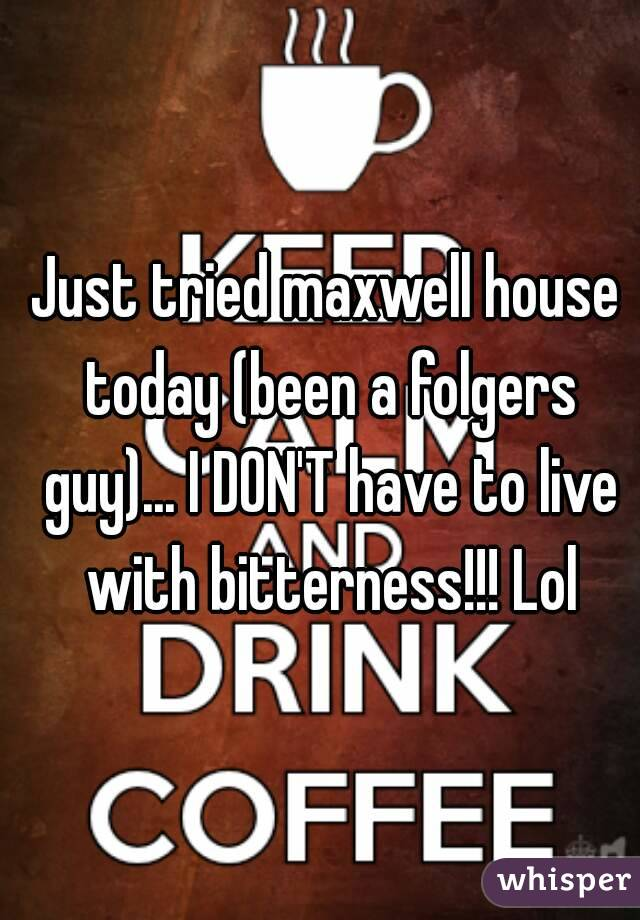 Just tried maxwell house today (been a folgers guy)... I DON'T have to live with bitterness!!! Lol