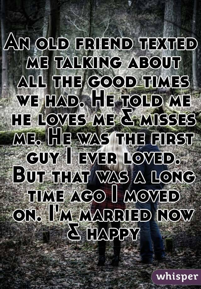 An old friend texted me talking about all the good times we had. He told me he loves me & misses me. He was the first guy I ever loved. But that was a long time ago I moved on. I'm married now & happy