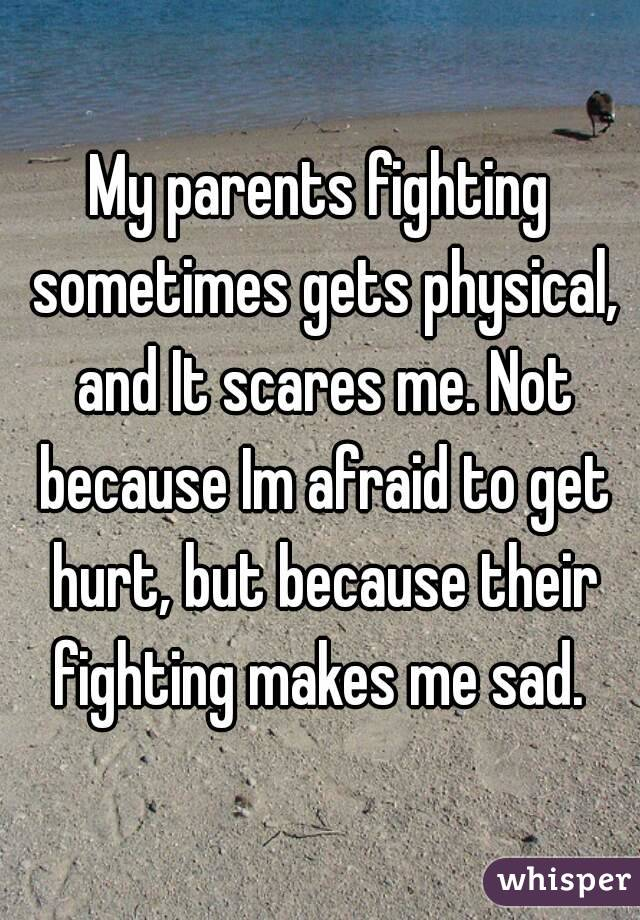My parents fighting sometimes gets physical, and It scares me. Not because Im afraid to get hurt, but because their fighting makes me sad.