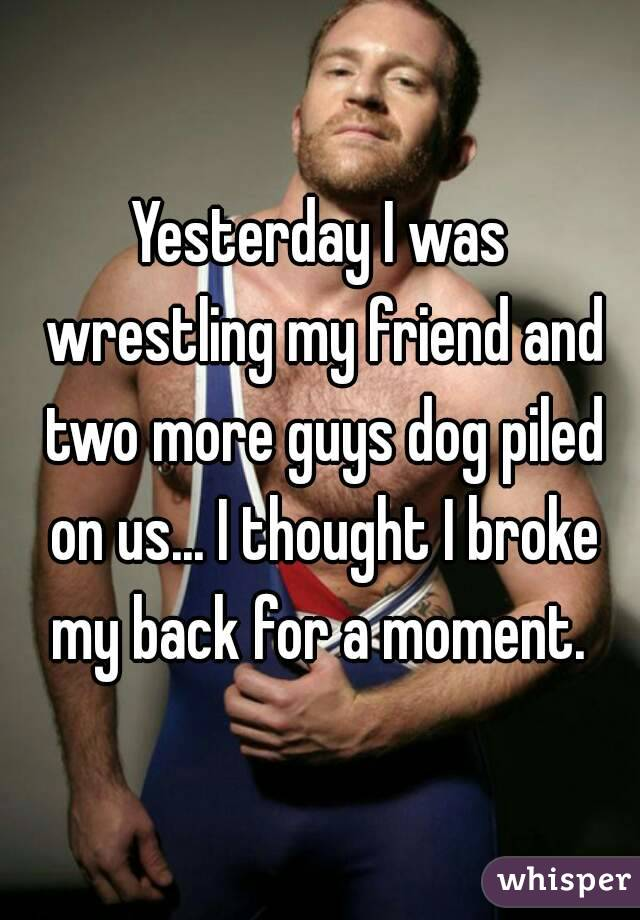 Yesterday I was wrestling my friend and two more guys dog piled on us... I thought I broke my back for a moment.