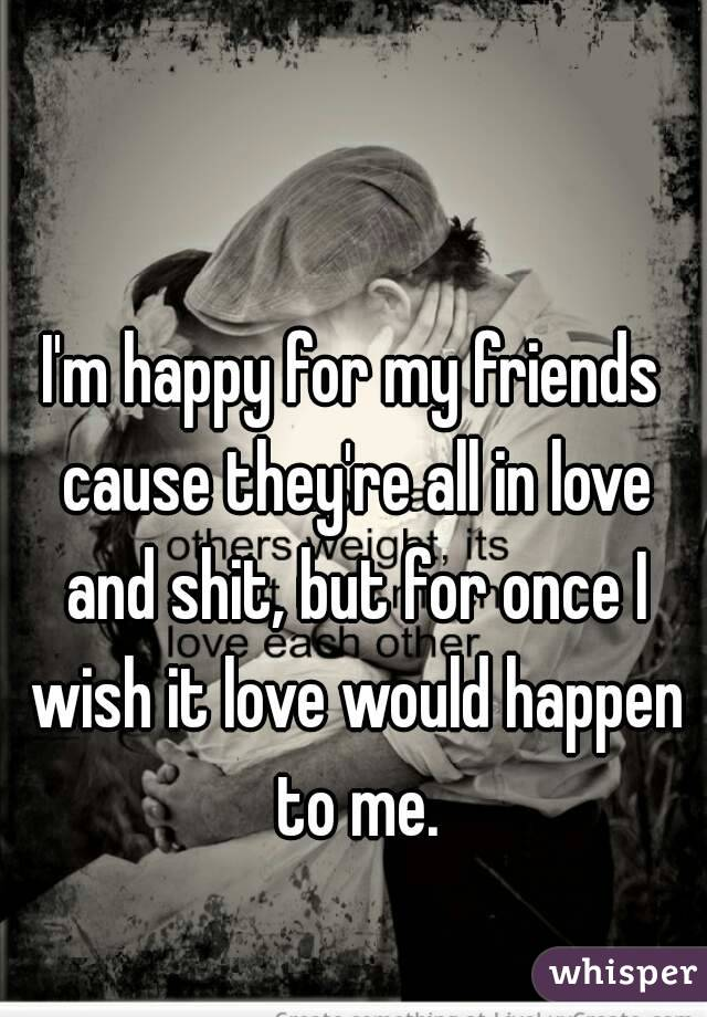 I'm happy for my friends cause they're all in love and shit, but for once I wish it love would happen to me.