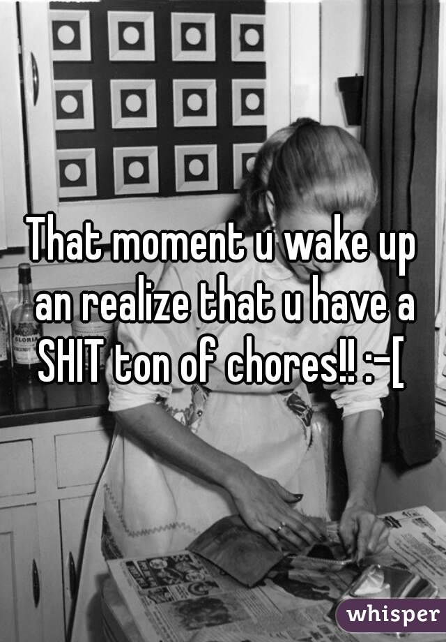 That moment u wake up an realize that u have a SHIT ton of chores!! :-[