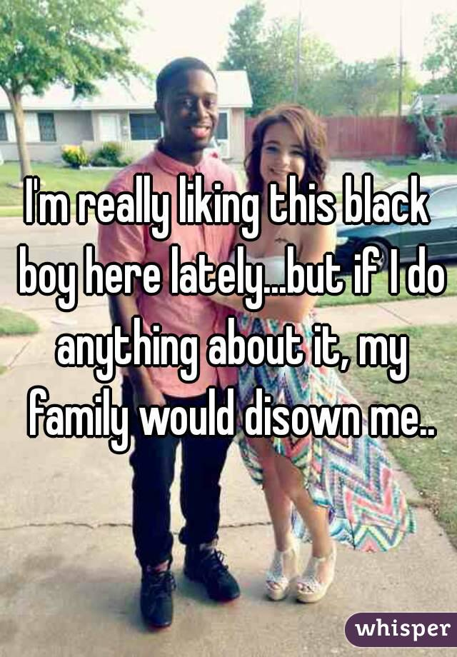 I'm really liking this black boy here lately...but if I do anything about it, my family would disown me..