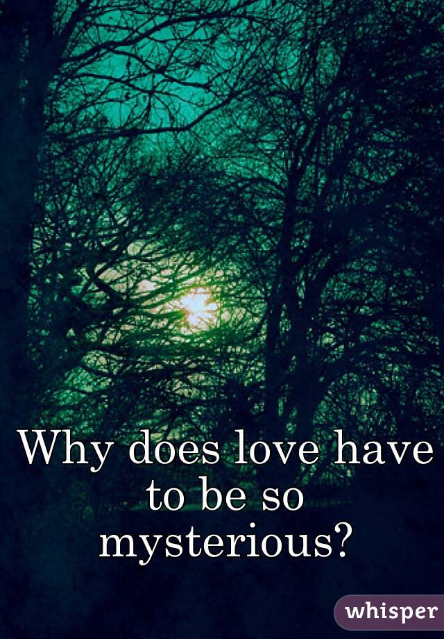 Why does love have to be so mysterious?