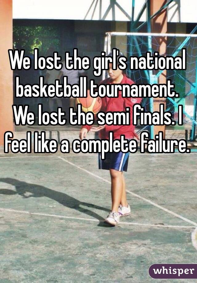 We lost the girl's national basketball tournament. We lost the semi finals. I feel like a complete failure.
