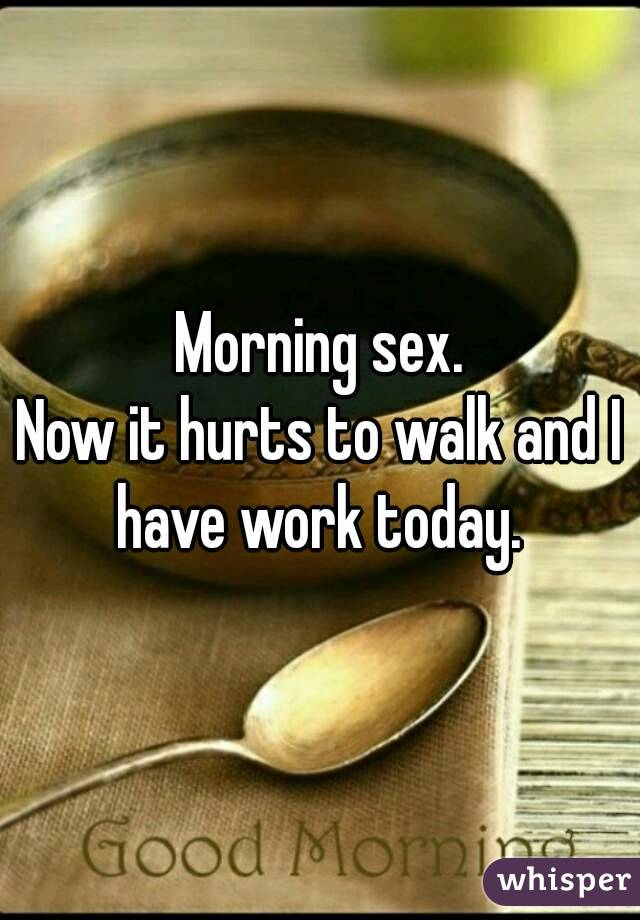 Morning sex. Now it hurts to walk and I have work today.