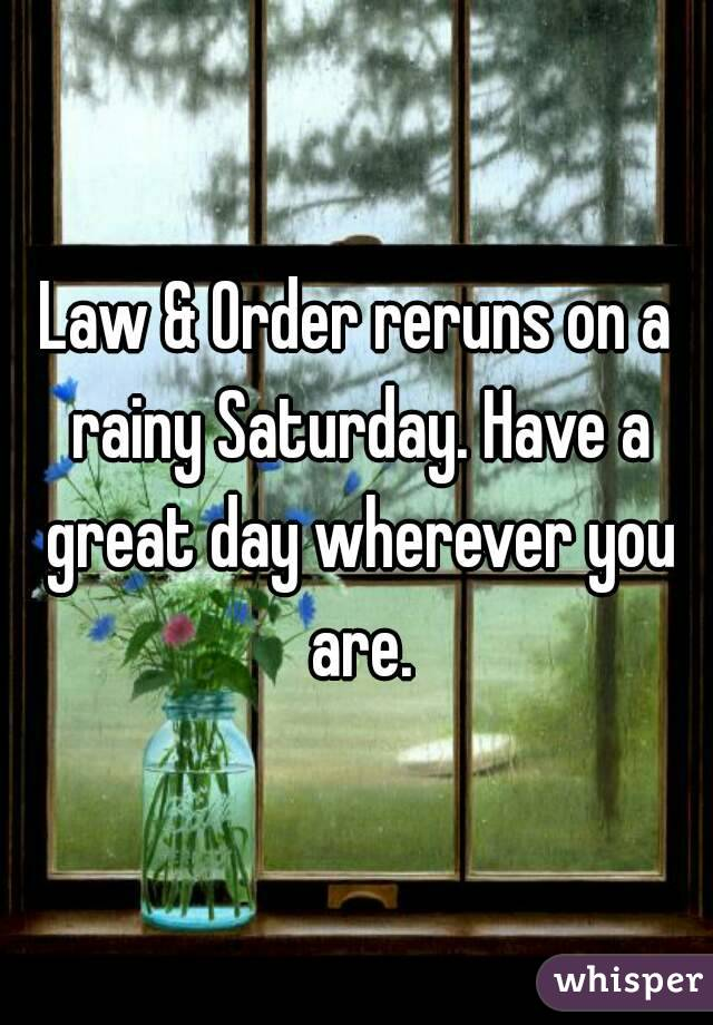 Law & Order reruns on a rainy Saturday. Have a great day wherever you are.