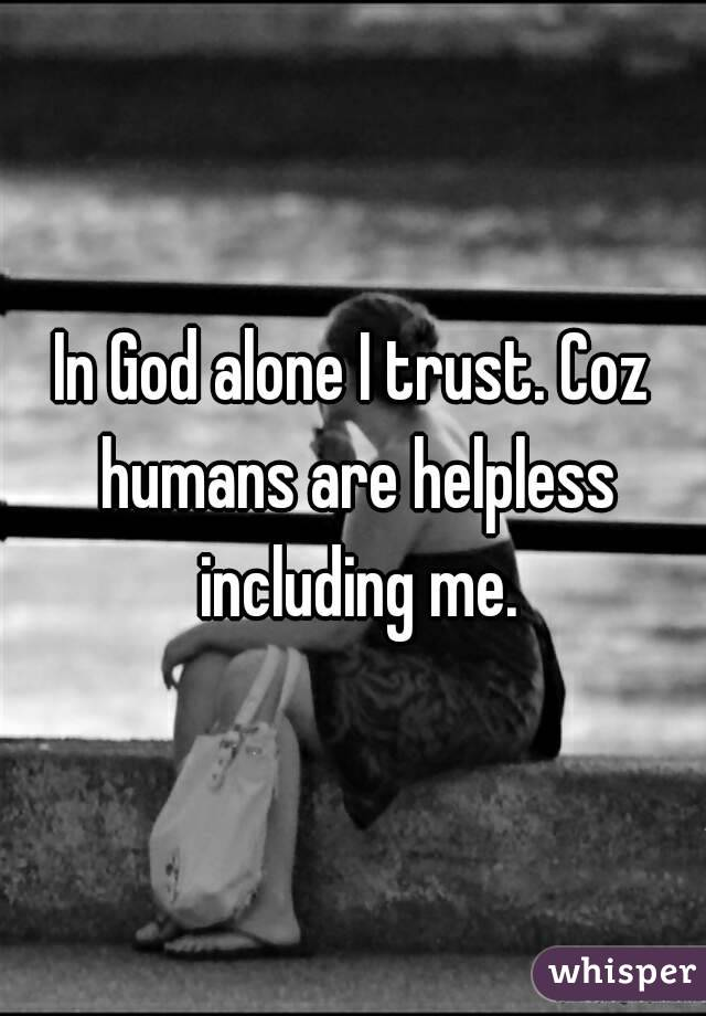 In God alone I trust. Coz humans are helpless including me.