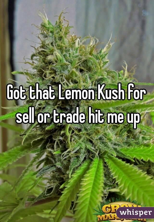 Got that Lemon Kush for sell or trade hit me up