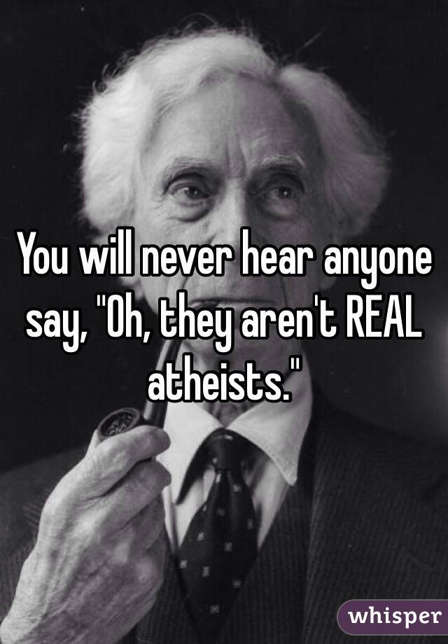 """You will never hear anyone say, """"Oh, they aren't REAL atheists."""""""