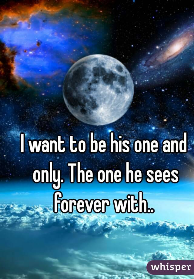 I want to be his one and only. The one he sees forever with..