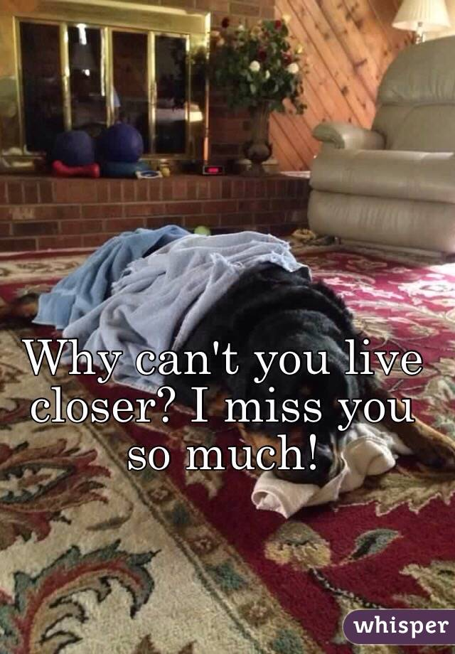 Why can't you live closer? I miss you so much!