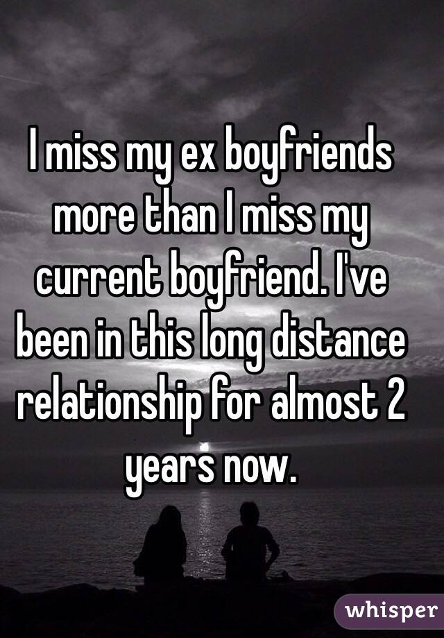 I miss my ex boyfriends more than I miss my current boyfriend. I've been in this long distance relationship for almost 2 years now.
