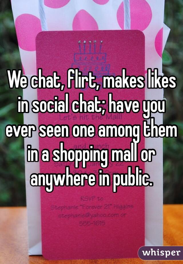 We chat, flirt, makes likes in social chat; have you ever seen one among them in a shopping mall or anywhere in public.