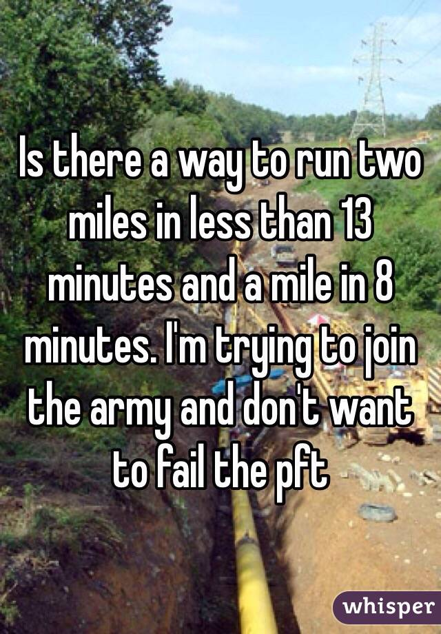 Is there a way to run two miles in less than 13 minutes and a mile in 8 minutes. I'm trying to join the army and don't want to fail the pft