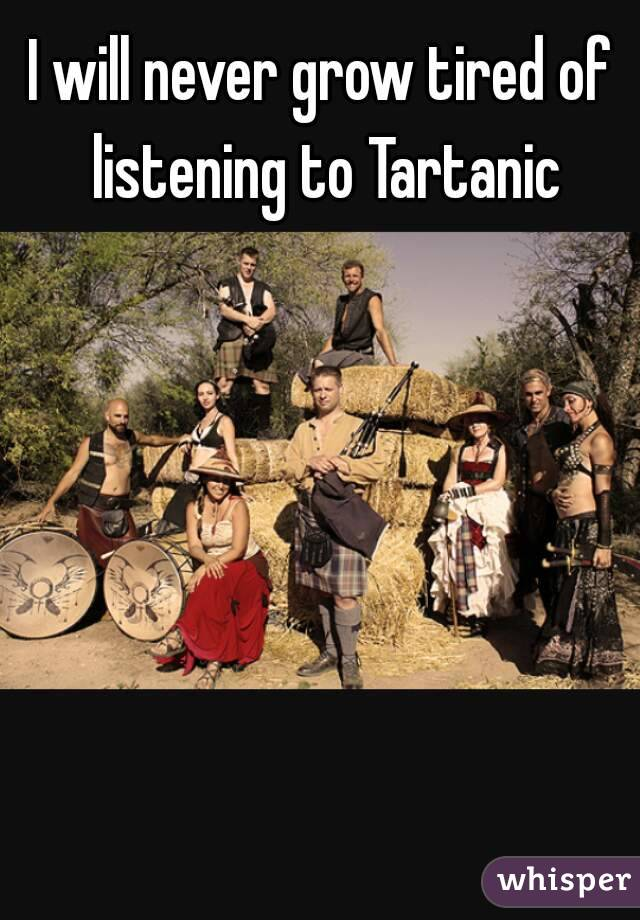 I will never grow tired of listening to Tartanic