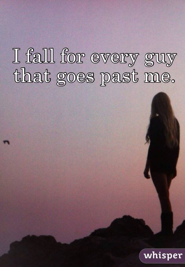 I fall for every guy that goes past me.