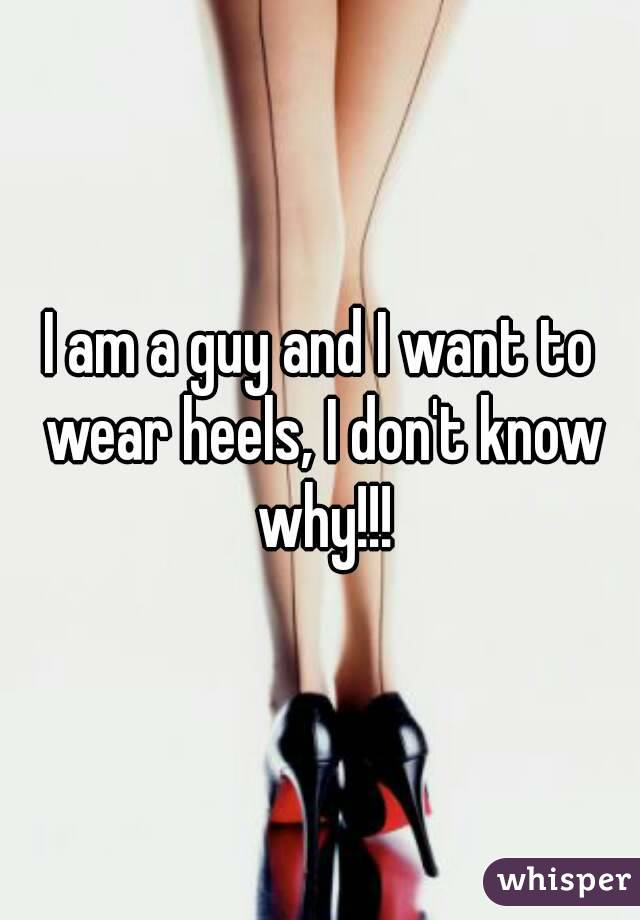 I am a guy and I want to wear heels, I don't know why!!!