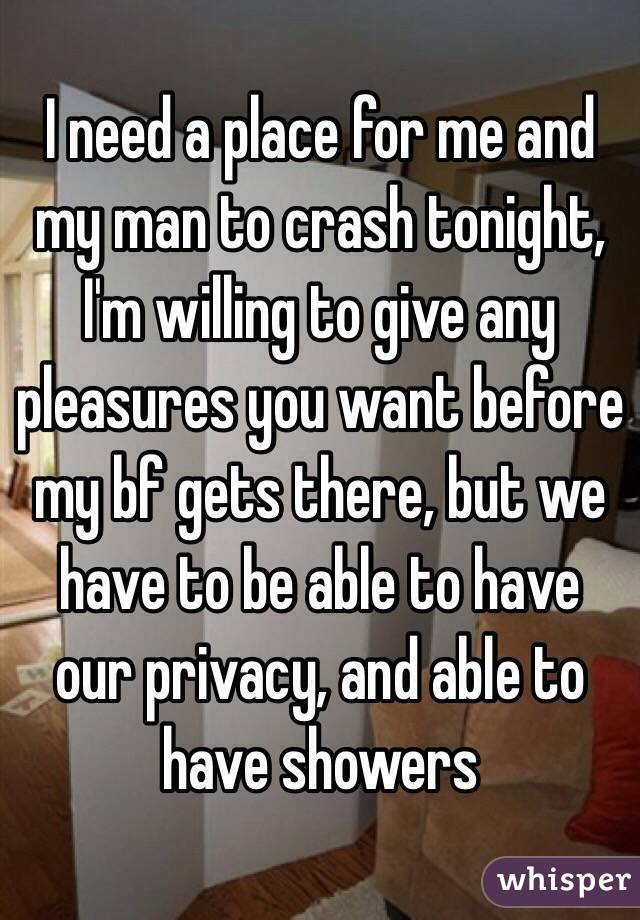 I need a place for me and my man to crash tonight, I'm willing to give any pleasures you want before my bf gets there, but we have to be able to have our privacy, and able to have showers