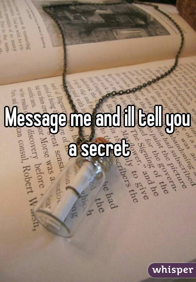 Message me and ill tell you a secret