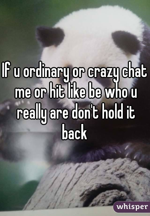 If u ordinary or crazy chat me or hit like be who u really are don't hold it back