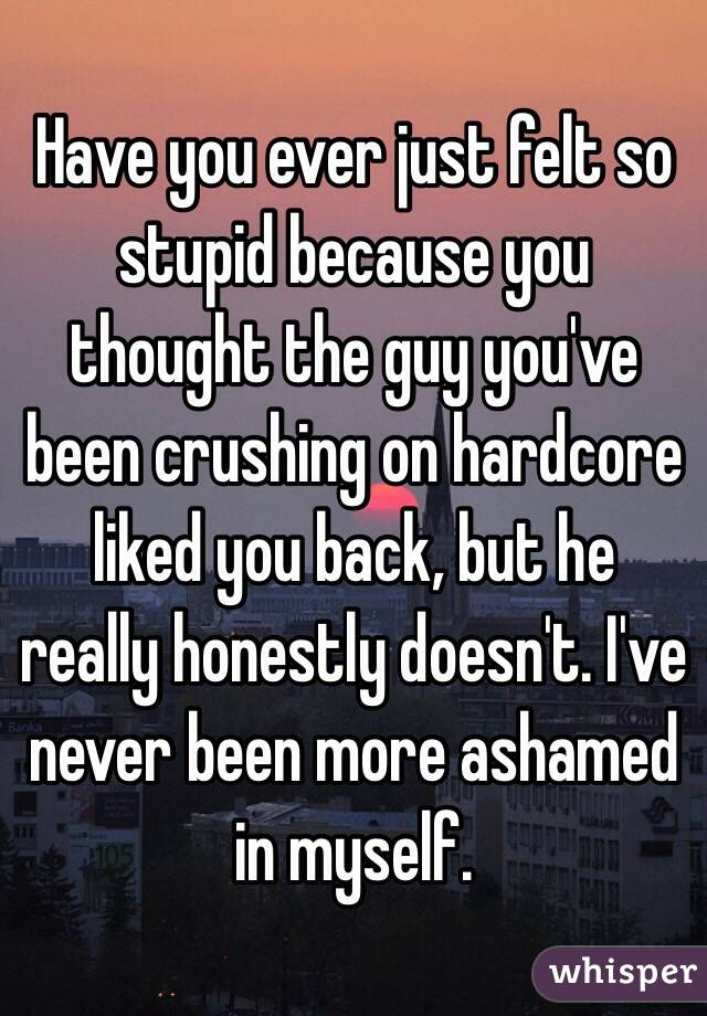 Have you ever just felt so stupid because you thought the guy you've been crushing on hardcore liked you back, but he really honestly doesn't. I've never been more ashamed in myself.
