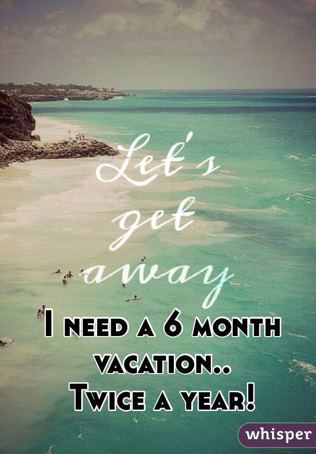 I need a 6 month vacation.. Twice a year!