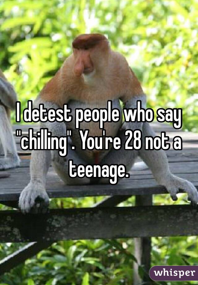 "I detest people who say ""chilling"". You're 28 not a teenage."