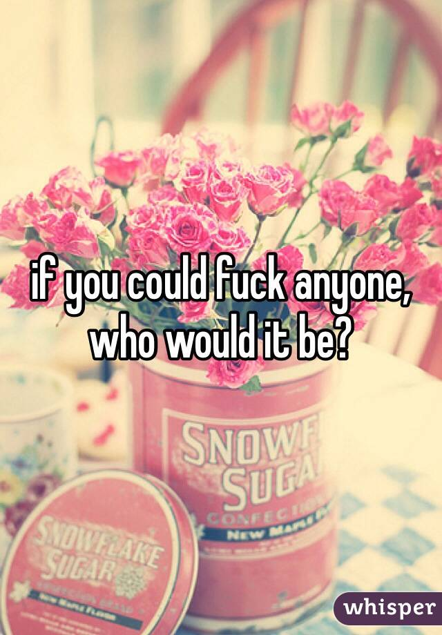 if you could fuck anyone, who would it be?