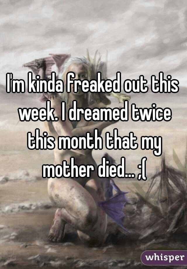 I'm kinda freaked out this week. I dreamed twice this month that my mother died... ;(