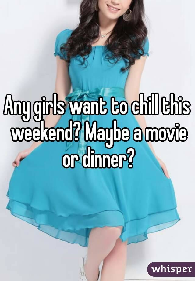 Any girls want to chill this weekend? Maybe a movie or dinner?
