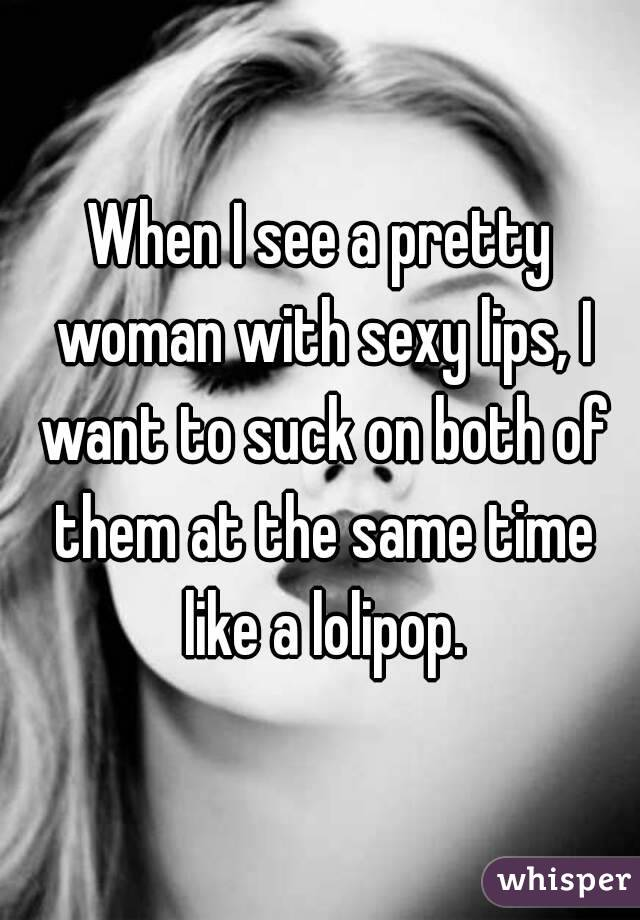 When I see a pretty woman with sexy lips, I want to suck on both of them at the same time like a lolipop.