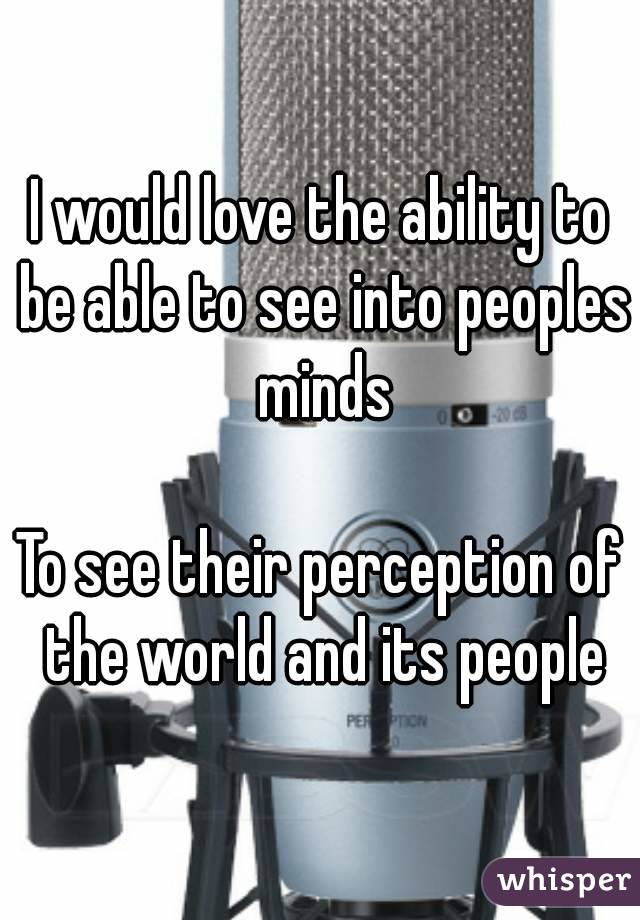 I would love the ability to be able to see into peoples minds  To see their perception of the world and its people