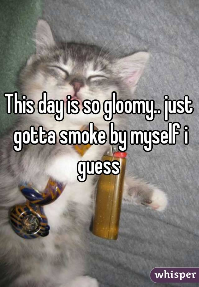This day is so gloomy.. just gotta smoke by myself i guess