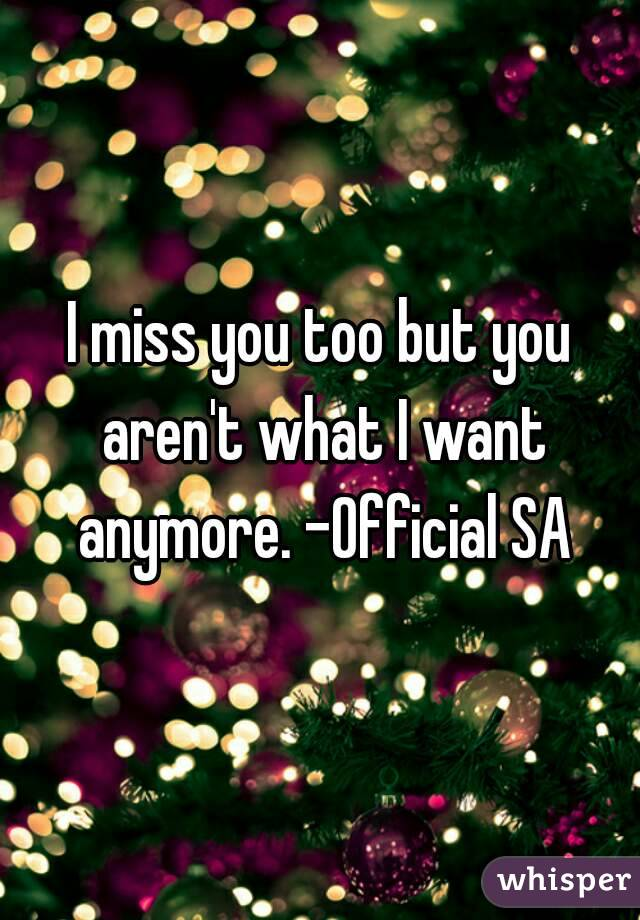 I miss you too but you aren't what I want anymore. -Official SA