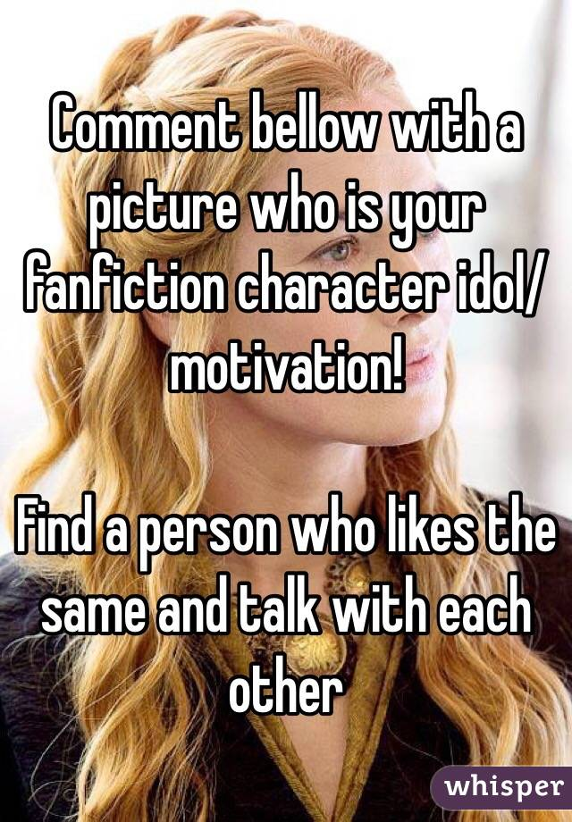 Comment bellow with a picture who is your fanfiction character idol/motivation!  Find a person who likes the same and talk with each other