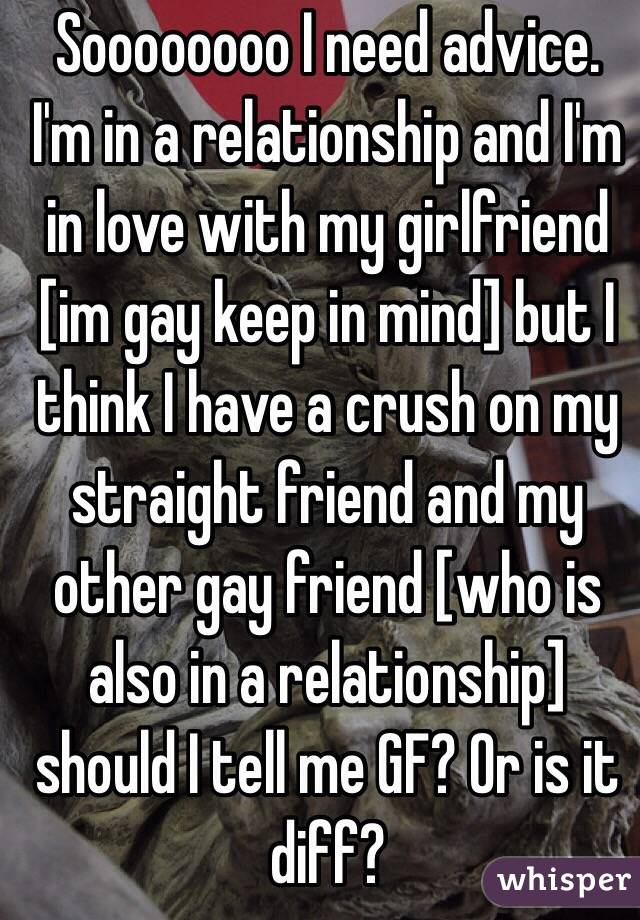 Soooooooo I need advice. I'm in a relationship and I'm in love with my girlfriend [im gay keep in mind] but I think I have a crush on my straight friend and my other gay friend [who is also in a relationship] should I tell me GF? Or is it diff?